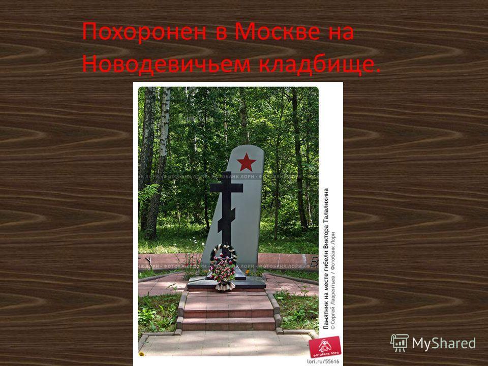 Похоронен в Москве на Новодевичьем кладбище.