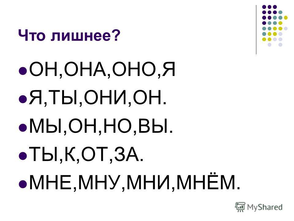 Что лишнее? ОН,ОНА,ОНО,Я Я,ТЫ,ОНИ,ОН. МЫ,ОН,НО,ВЫ. ТЫ,К,ОТ,ЗА. МНЕ,МНУ,МНИ,МНЁМ.