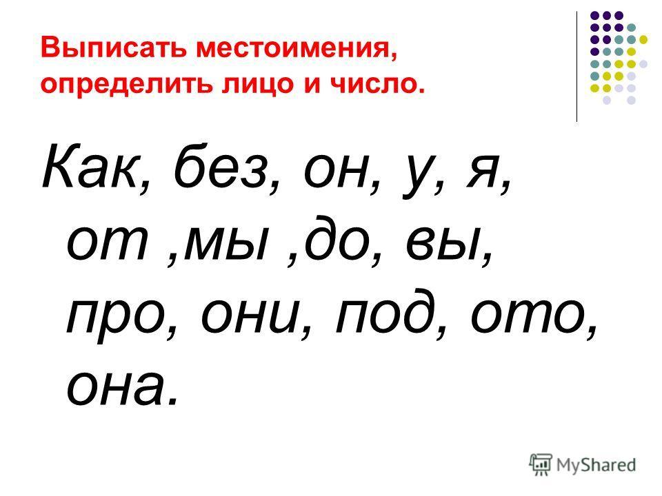 Выписать местоимения, определить лицо и число. Как, без, он, у, я, от,мы,до, вы, про, они, под, ото, она.