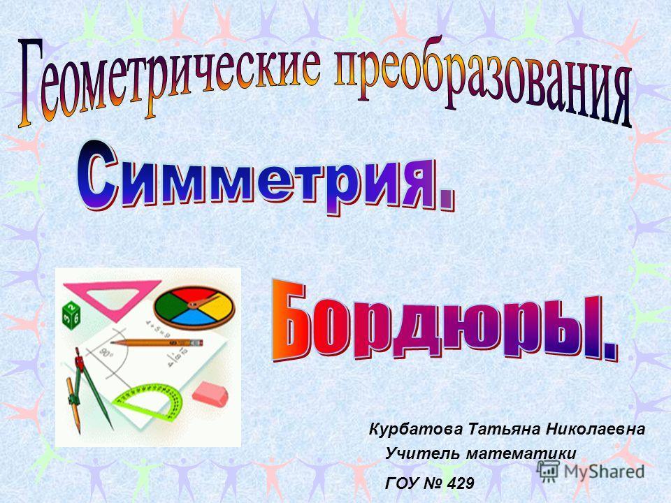. Учитель математики ГОУ 429 Курбатова Татьяна Николаевна