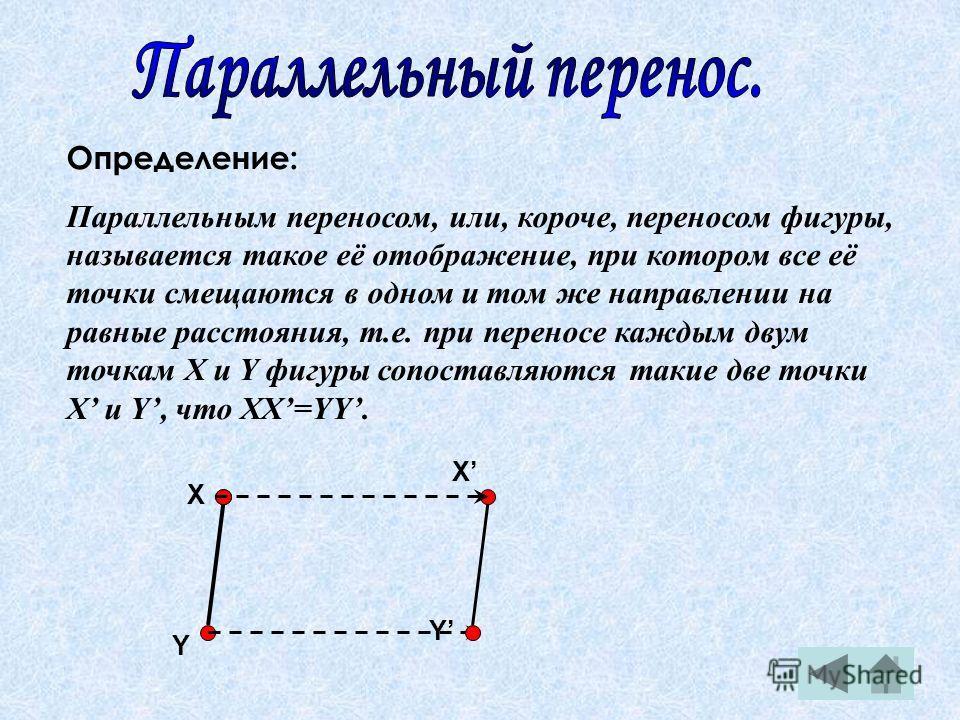 Определение: Параллельным переносом, или, короче, переносом фигуры, называется такое её отображение, при котором все её точки смещаются в одном и том же направлении на равные расстояния, т.е. при переносе каждым двум точкам X и Y фигуры сопоставляютс