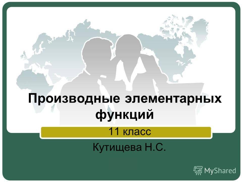 Производные элементарных функций 11 класс Кутищева Н.С.