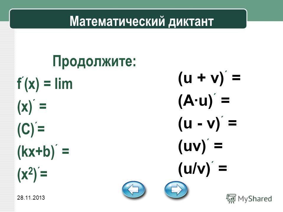 28.11.2013 Математический диктант Продолжите: f ´ (x) = lim (x) ´ = (C) ´ = (kx+b) ´ = (x 2 ) ´ = (u + v) ´ = (A·u) ´ = (u - v) ´ = (uv) ´ = (u/v) ´ =