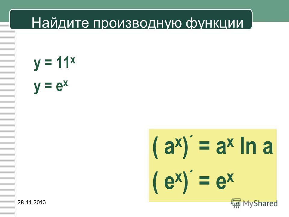 28.11.2013 Найдите производную функции y = 11 x y = e x ( a x ) ´ = a x ln a ( е x ) ´ = е x