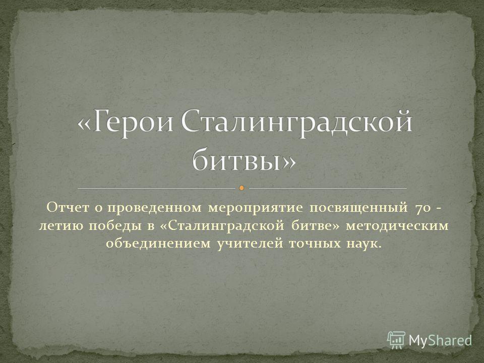 Отчет о проведенном мероприятие посвященный 70 - летию победы в «Сталинградской битве» методическим объединением учителей точных наук.