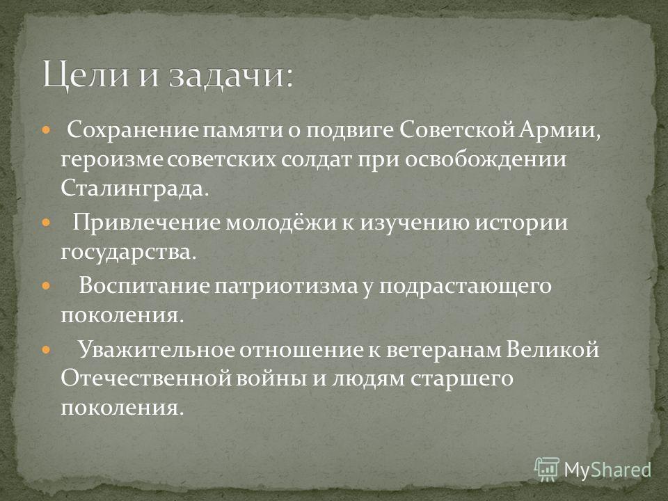 Сохранение памяти о подвиге Советской Армии, героизме советских солдат при освобождении Сталинграда. Привлечение молодёжи к изучению истории государства. Воспитание патриотизма у подрастающего поколения. Уважительное отношение к ветеранам Великой Оте