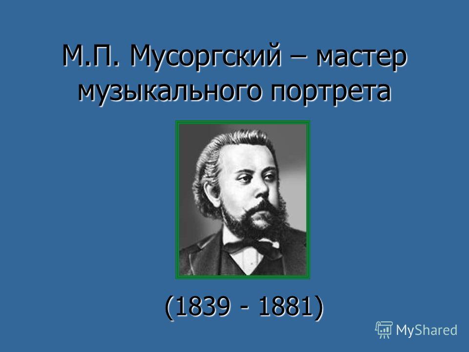 М.П. Мусоргский – мастер музыкального портрета (1839 - 1881)