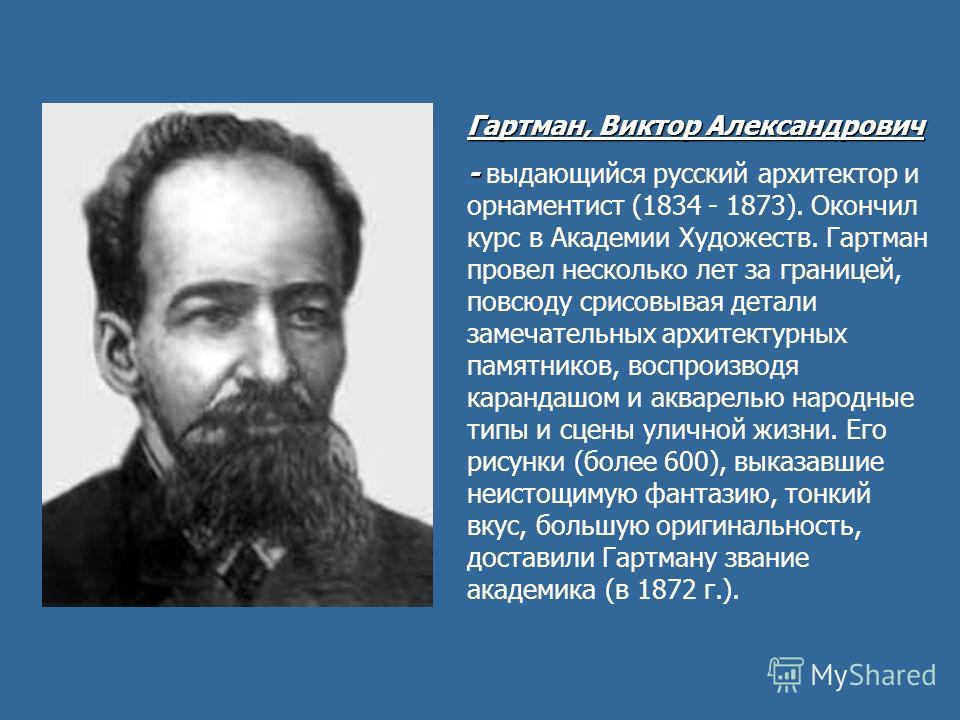 Гартман, Виктор Александрович - - выдающийся русский архитектор и орнаментист (1834 - 1873). Окончил курс в Академии Художеств. Гартман провел несколько лет за границей, повсюду срисовывая детали замечательных архитектурных памятников, воспроизводя к
