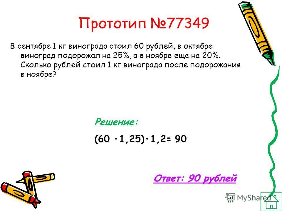 Прототип 77349 В сентябре 1 кг винограда стоил 60 рублей, в октябре виноград подорожал на 25%, а в ноябре еще на 20%. Сколько рублей стоил 1 кг винограда после подорожания в ноябре? Решение: (60 1,25)1,2= 90 Ответ: 90 рублей