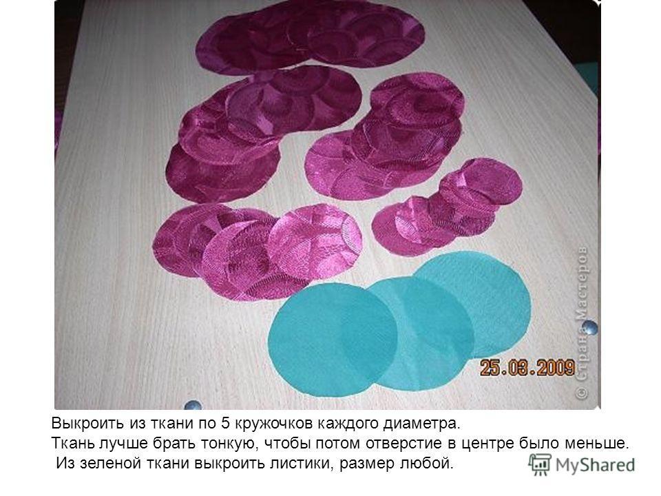 Выкроить из ткани по 5 кружочков каждого диаметра. Ткань лучше брать тонкую, чтобы потом отверстие в центре было меньше. Из зеленой ткани выкроить листики, размер любой.