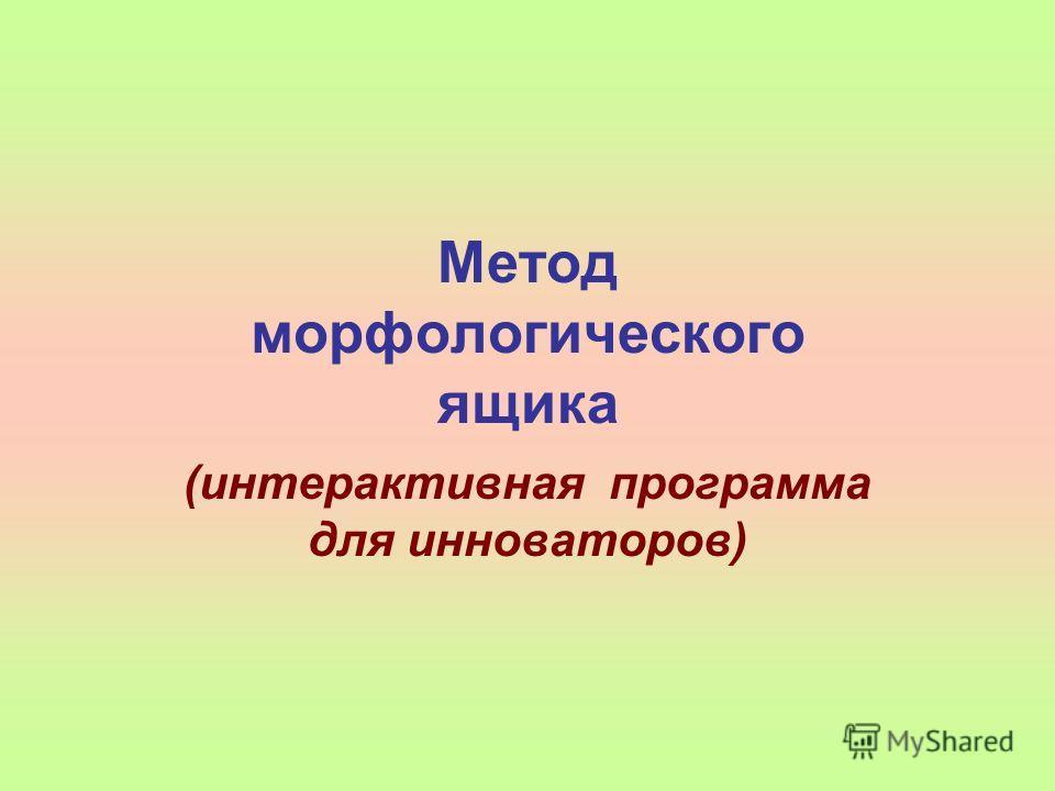 Метод морфологического ящика (интерактивная программа для инноваторов)