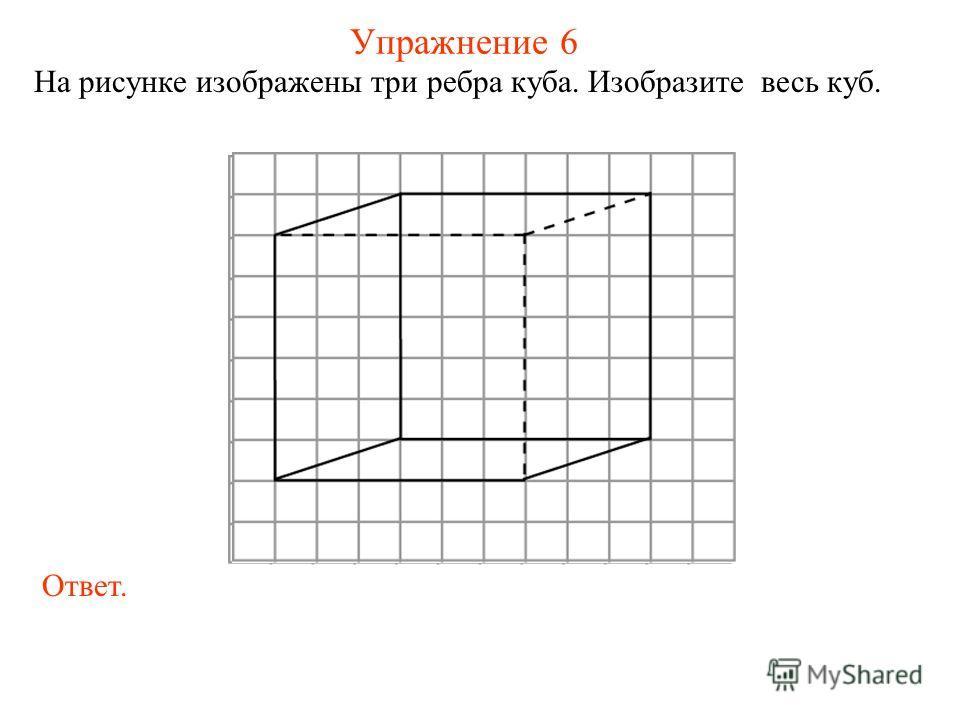 Упражнение 6 На рисунке изображены три ребра куба. Изобразите весь куб. Ответ.