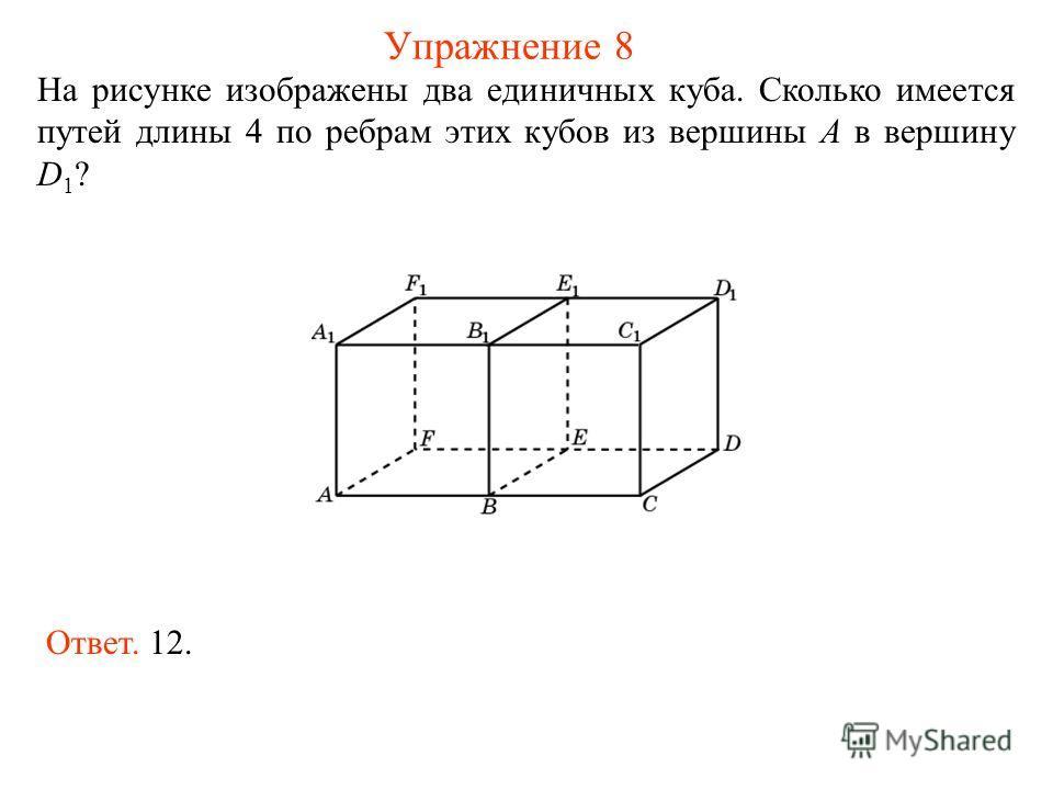Упражнение 8 На рисунке изображены два единичных куба. Сколько имеется путей длины 4 по ребрам этих кубов из вершины A в вершину D 1 ? Ответ. 12.