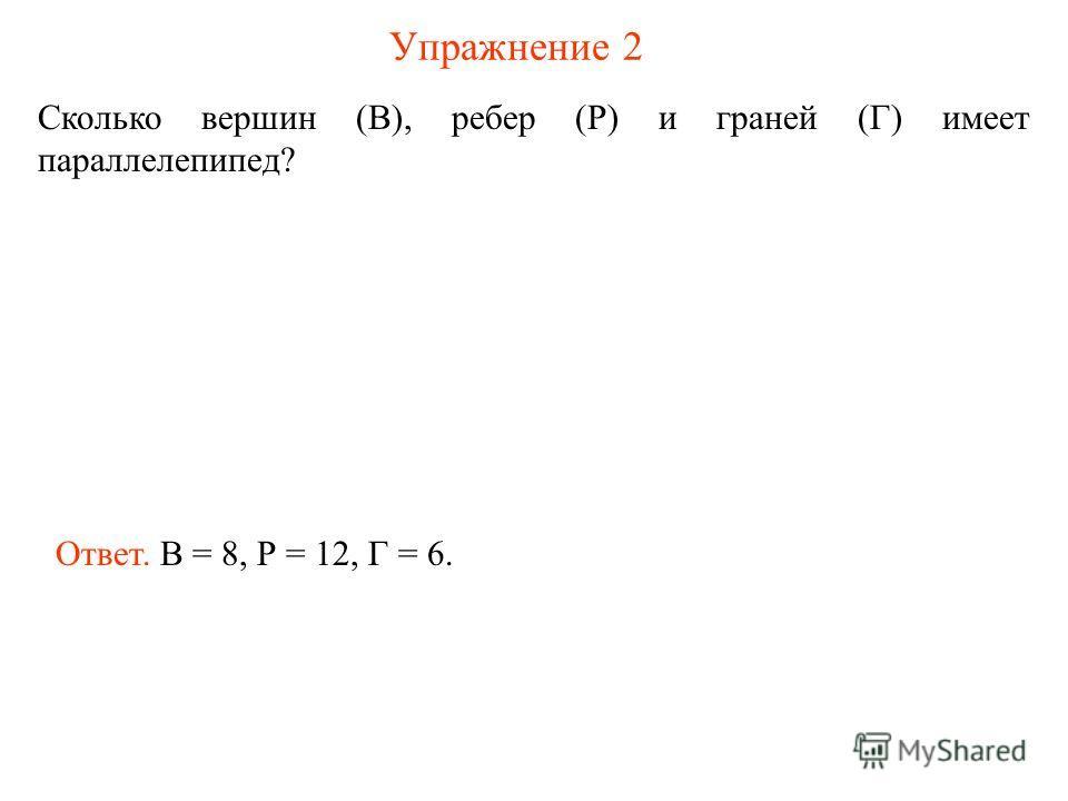 Упражнение 2 Сколько вершин (В), ребер (Р) и граней (Г) имеет параллелепипед? Ответ. В = 8, Р = 12, Г = 6.