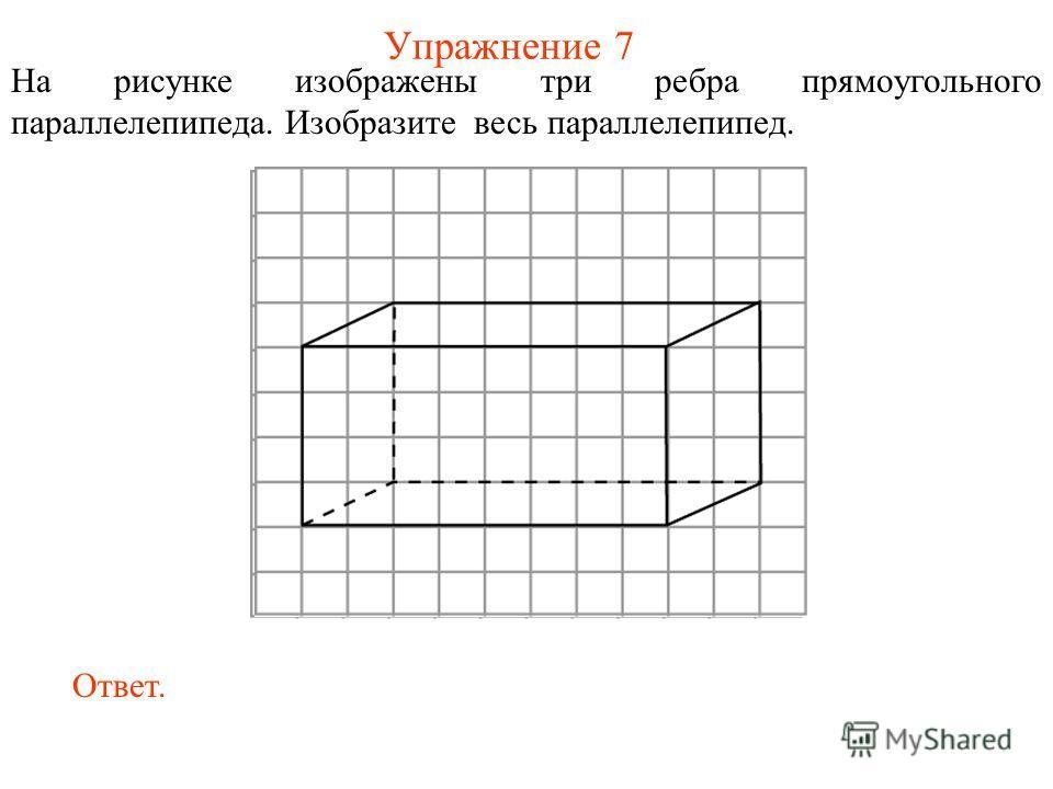 Упражнение 7 На рисунке изображены три ребра прямоугольного параллелепипеда. Изобразите весь параллелепипед. Ответ.