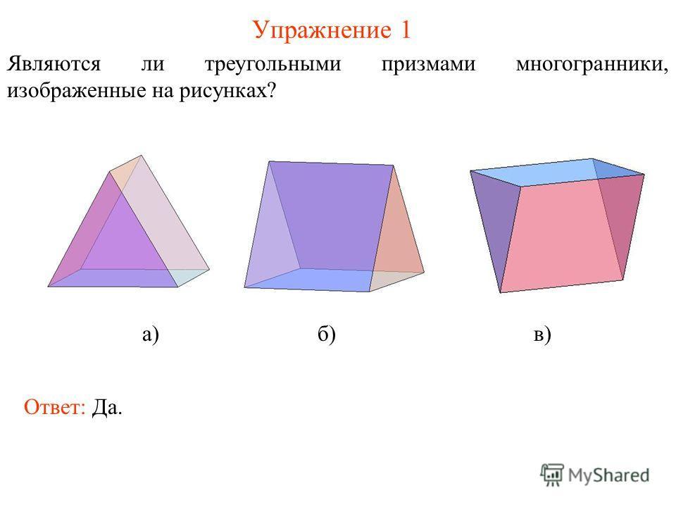 Упражнение 1 Являются ли треугольными призмами многогранники, изображенные на рисунках? а) б) в) Ответ: Да.