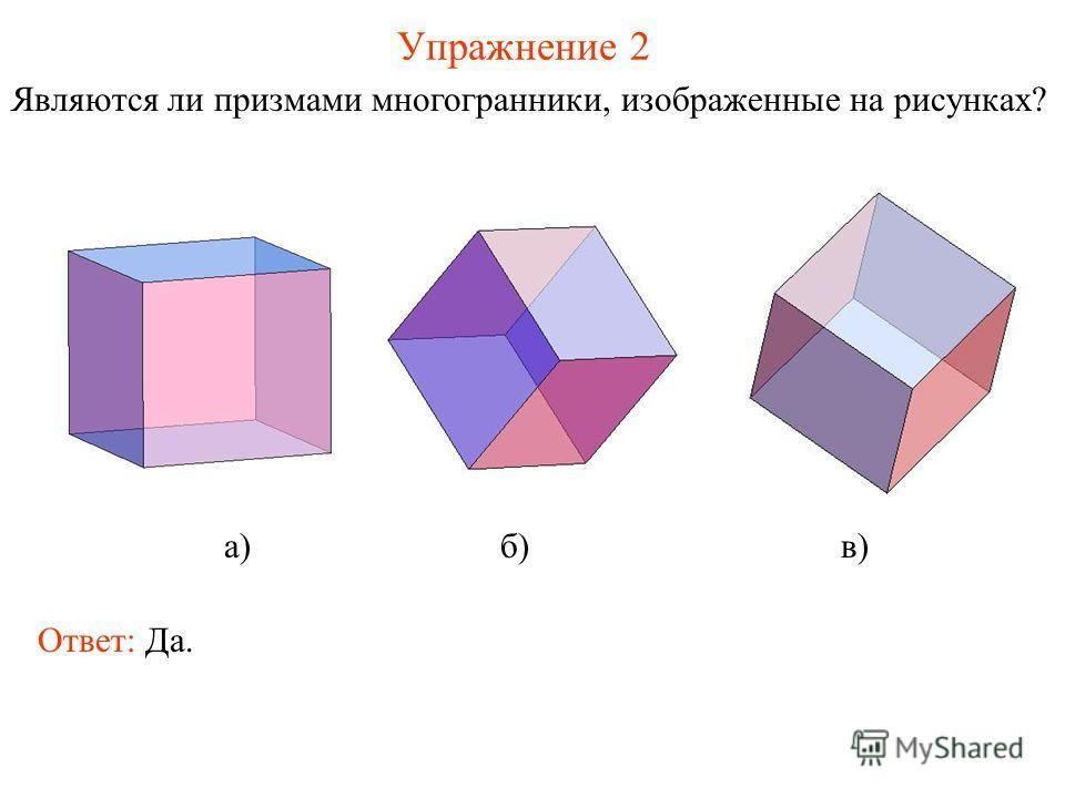 Упражнение 2 Являются ли призмами многогранники, изображенные на рисунках? а) б) в) Ответ: Да.