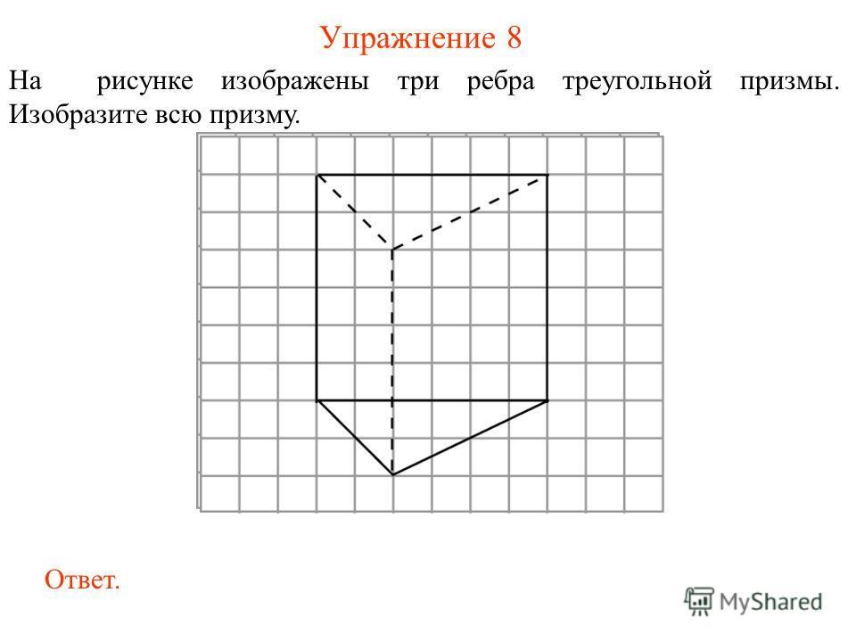 Упражнение 8 На рисунке изображены три ребра треугольной призмы. Изобразите всю призму. Ответ.