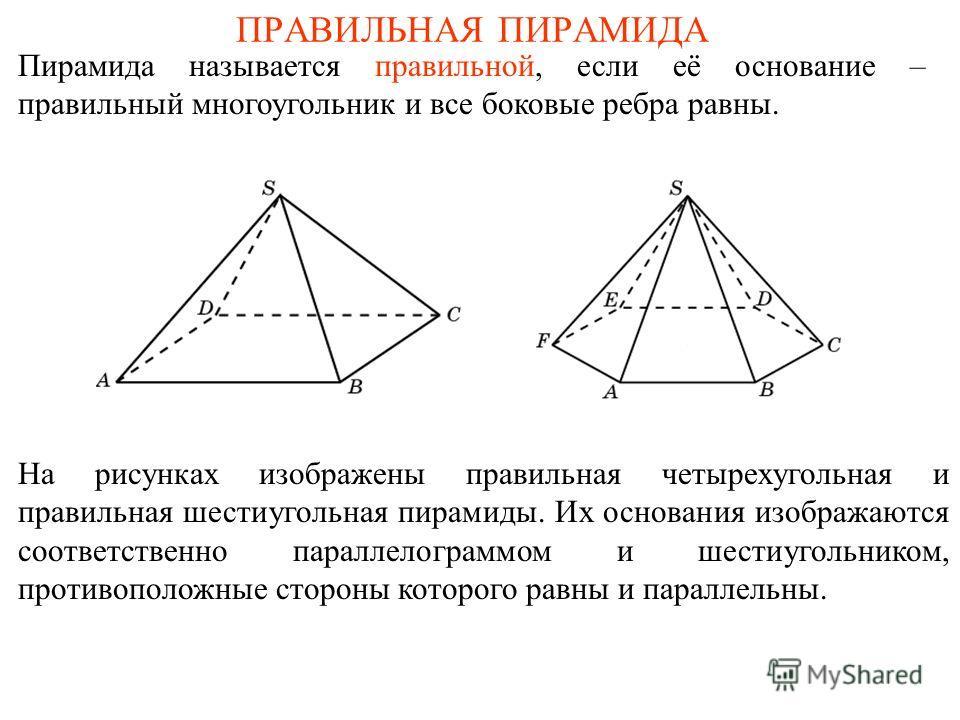 ПРАВИЛЬНАЯ ПИРАМИДА Пирамида называется правильной, если её основание – правильный многоугольник и все боковые ребра равны. На рисунках изображены правильная четырехугольная и правильная шестиугольная пирамиды. Их основания изображаются соответственн