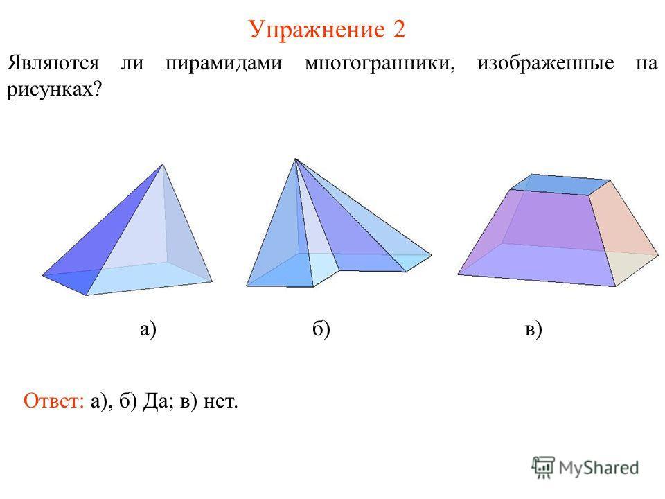 Упражнение 2 Являются ли пирамидами многогранники, изображенные на рисунках? а) б) в) Ответ: а), б) Да; в) нет.