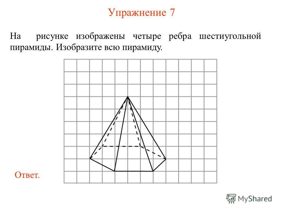 Упражнение 7 На рисунке изображены четыре ребра шестиугольной пирамиды. Изобразите всю пирамиду. Ответ.
