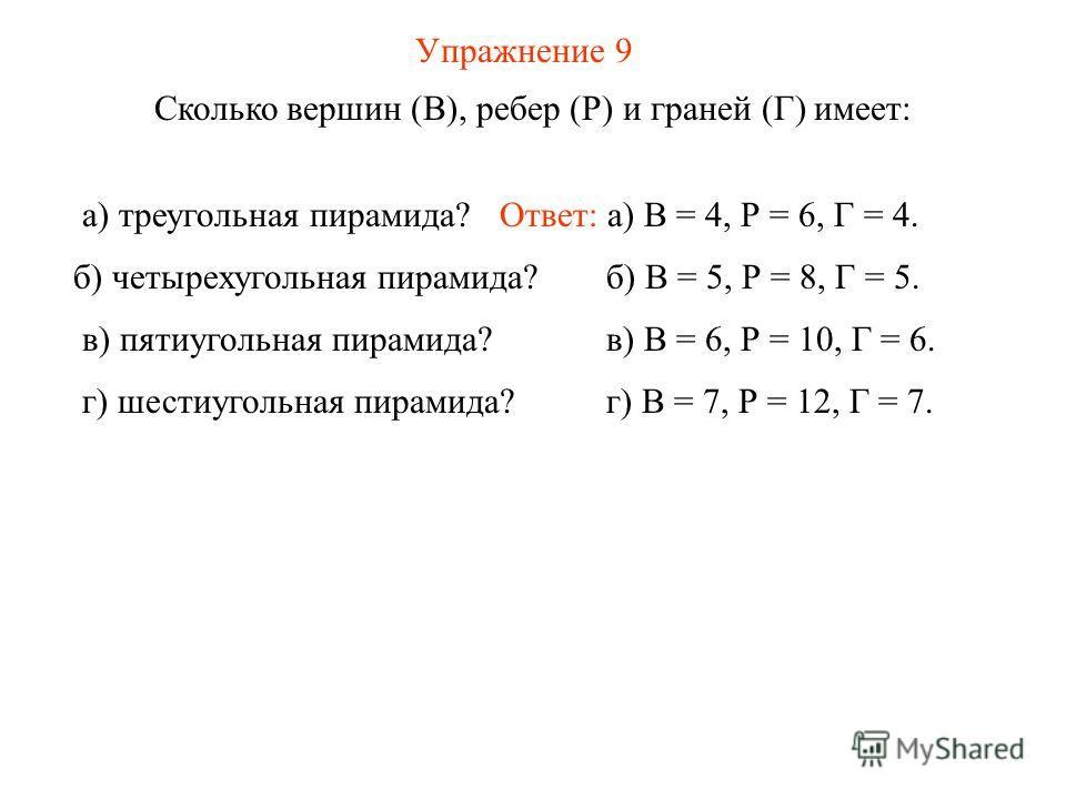 Упражнение 9 Сколько вершин (В), ребер (Р) и граней (Г) имеет: Ответ: а) В = 4, Р = 6, Г = 4.а) треугольная пирамида? б) В = 5, Р = 8, Г = 5. в) В = 6, Р = 10, Г = 6. г) В = 7, Р = 12, Г = 7. б) четырехугольная пирамида? в) пятиугольная пирамида? г)