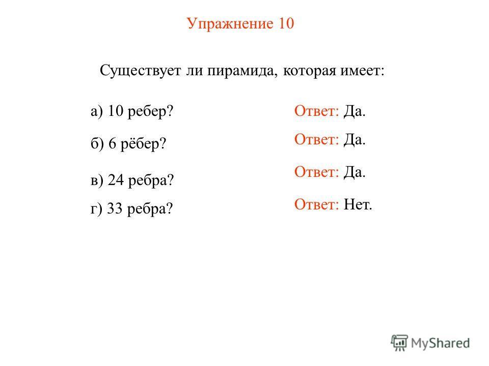 Упражнение 10 Существует ли пирамида, которая имеет: а) 10 ребер? б) 6 рёбер? в) 24 ребра? г) 33 ребра? Ответ: Да. Ответ: Нет.