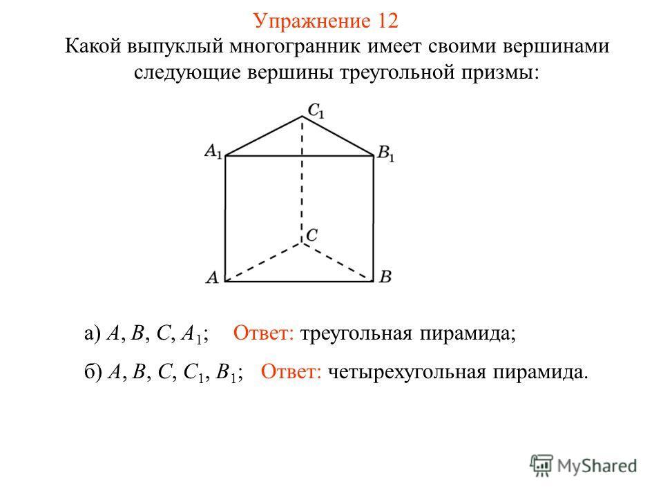 Упражнение 12 Какой выпуклый многогранник имеет своими вершинами следующие вершины треугольной призмы: а) A, B, С, A 1 ; б) A, B, C, C 1, B 1 ; Ответ: треугольная пирамида; Ответ: четырехугольная пирамида.