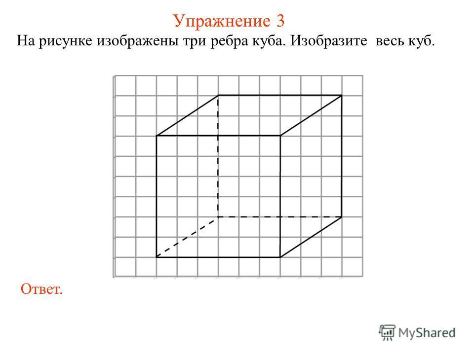 Упражнение 3 На рисунке изображены три ребра куба. Изобразите весь куб. Ответ.
