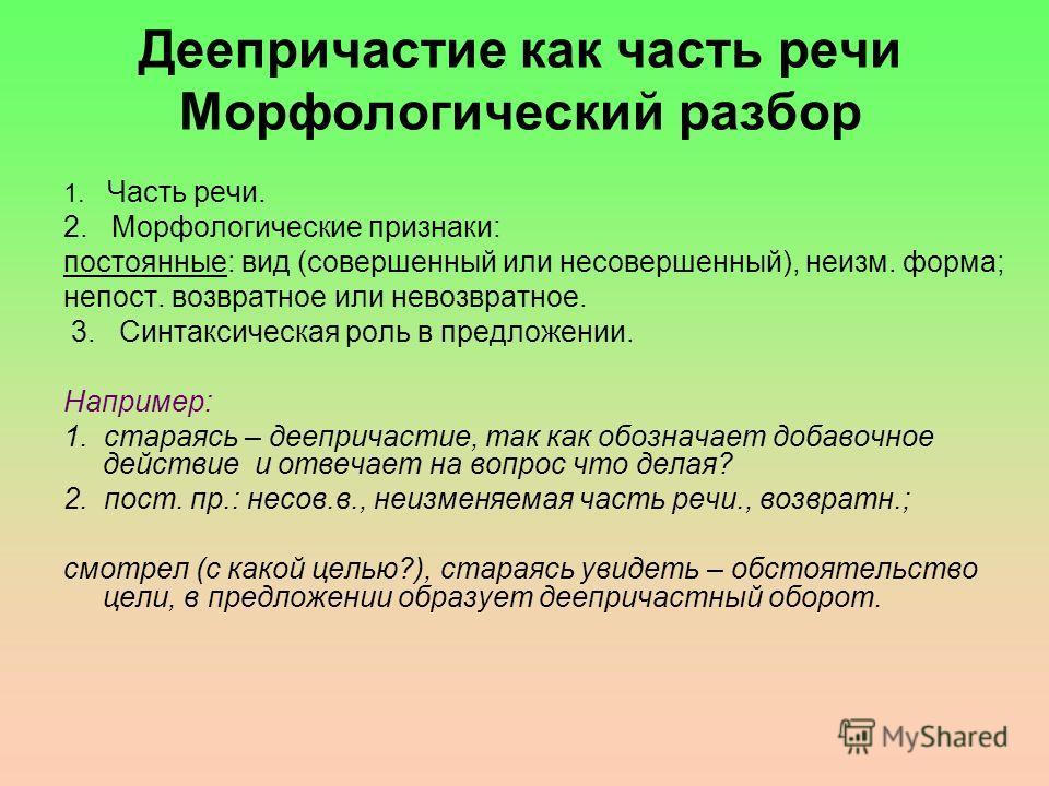 Деепричастие как часть речи Морфологический разбор 1. Часть речи. 2. Морфологические признаки: постоянные: вид (совершенный или несовершенный), неизм. форма; непост. возвратное или невозвратное. 3. Синтаксическая роль в предложении. Например: 1. стар
