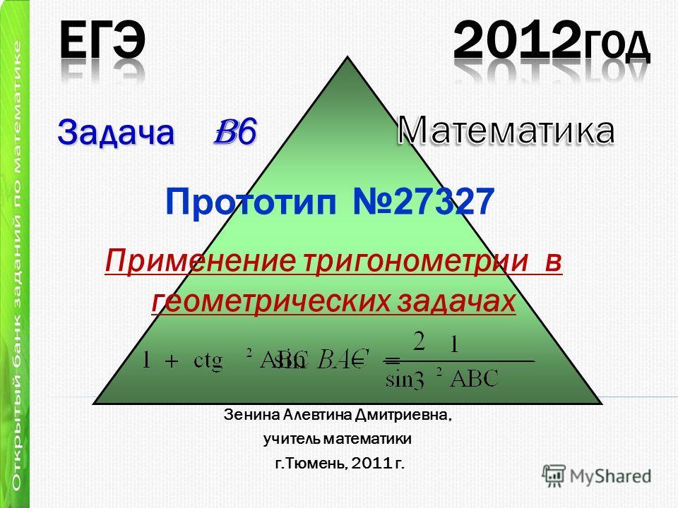 Применение тригонометрии в геометрических задачах Задача B 6 Зенина Алевтина Дмитриевна, учитель математики г.Тюмень, 2011 г. Прототип 27327