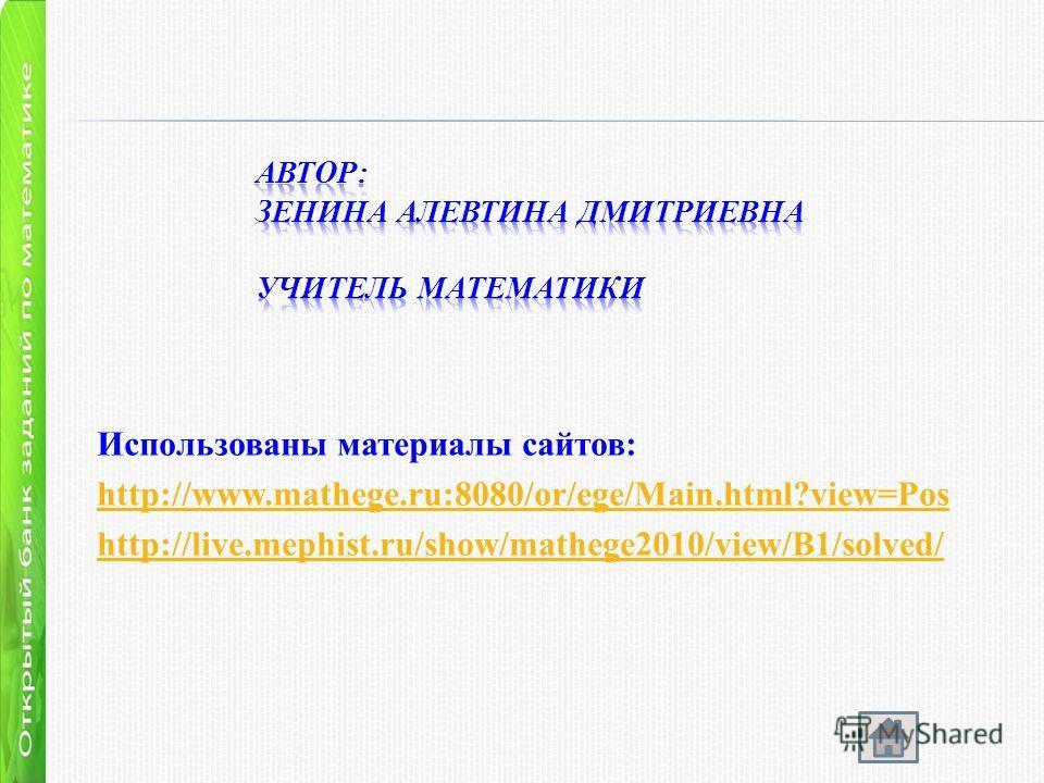 Использованы материалы сайтов: http://www.mathege.ru:8080/or/ege/Main.html?view=Pos http://live.mephist.ru/show/mathege2010/view/B1/solved/