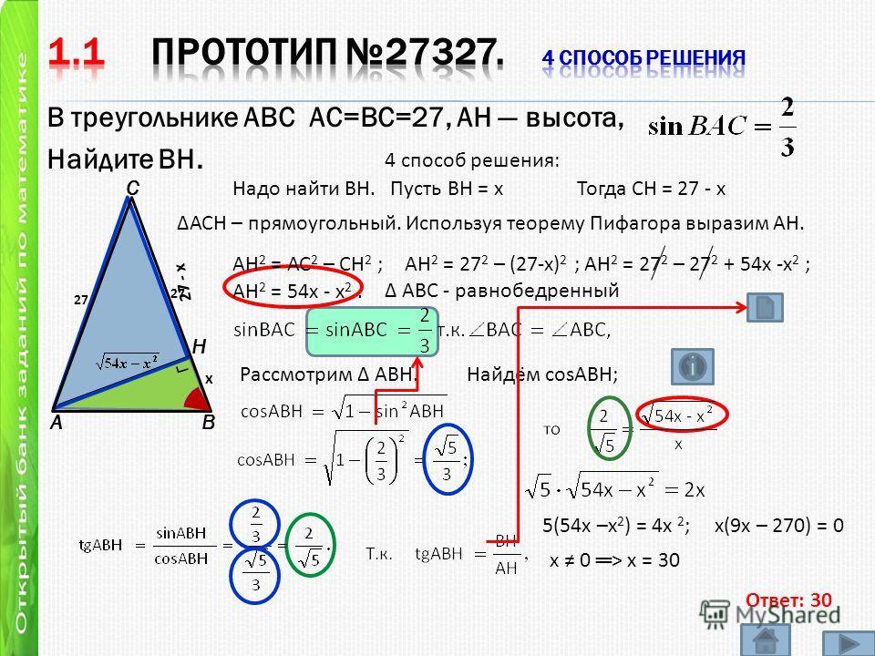 В треугольнике ABC АС=ВС=27, AH высота, Найдите BH. AB C Н 4 способ решения: 27 27 Ответ: 30 АВС - равнобедренный Надо найти ВН. Пусть ВН = х х Тогда СН = 27 - х 2 7 - х АСН – прямоугольный. Используя теорему Пифагора выразим АН. АН 2 = АС 2 – СН 2 ;