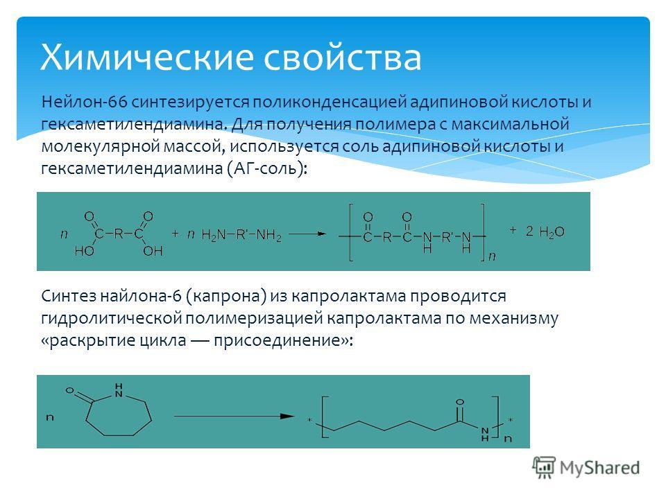 Нейлон-66 синтезируется поликонденсацией адипиновой кислоты и гексаметилендиамина. Для получения полимера с максимальной молекулярной массой, используется соль адипиновой кислоты и гексаметилендиамина (АГ-соль): Синтез найлона-6 (капрона) из капролак
