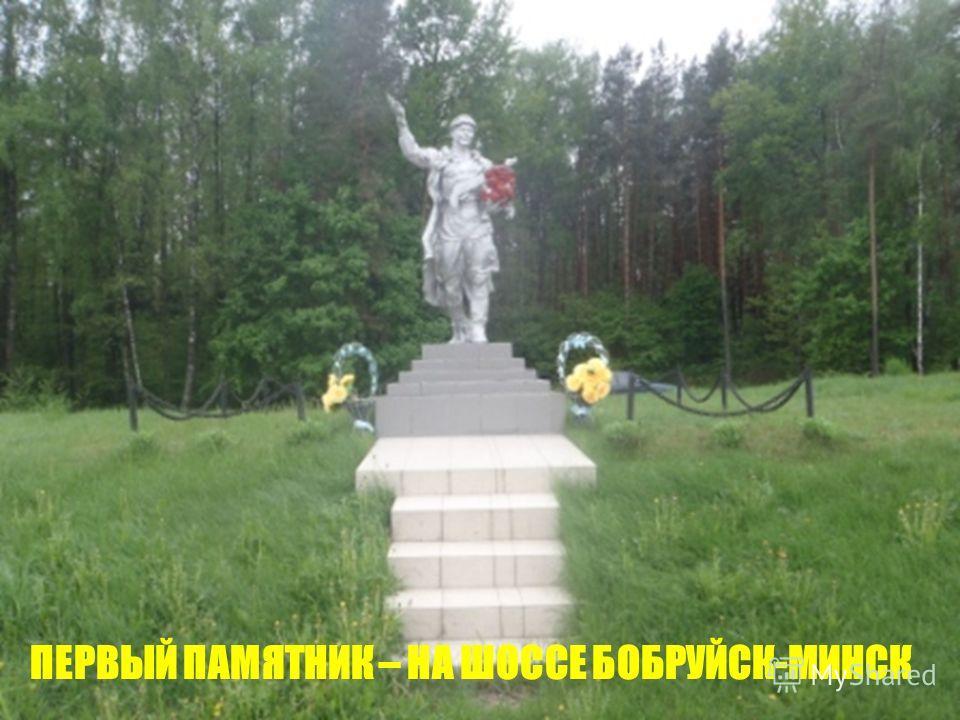 ПЕРВЫЙ ПАМЯТНИК – НА ШОССЕ БОБРУЙСК-МИНСК