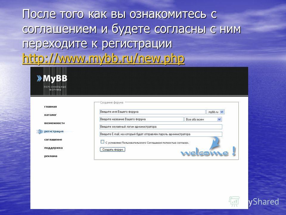 После того как вы ознакомитесь с соглашением и будете согласны с ним переходите к регистрации http://www.mybb.ru/new.php http://www.mybb.ru/new.php