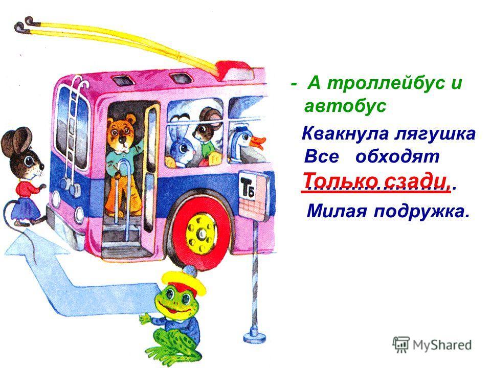 - А троллейбус и автобус Квакнула лягушка Все обходят …………………… Милая подружка. Только сзади,