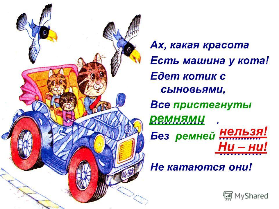 Ах, какая красота Есть машина у кота! Едет котик с сыновьями, Все пристегнуты ……………. Без ремней …........... ………… Не катаются они! нельзя! Ни – ни! ремнями