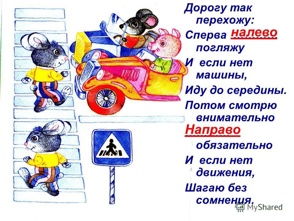 Дорогу так перехожу: Сперва ………… погляжу И если нет машины, Иду до середины. Потом смотрю внимательно ………… обязательно И если нет движения, Шагаю без сомнения. налево Направо