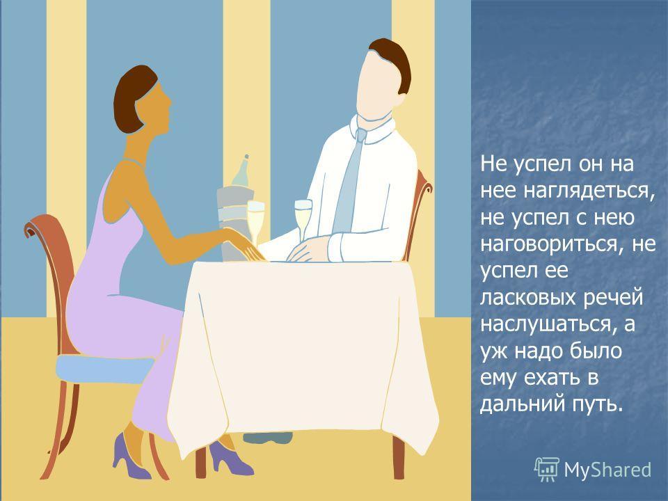Не успел он на нее наглядеться, не успел с нею наговориться, не успел ее ласковых речей наслушаться, а уж надо было ему ехать в дальний путь.
