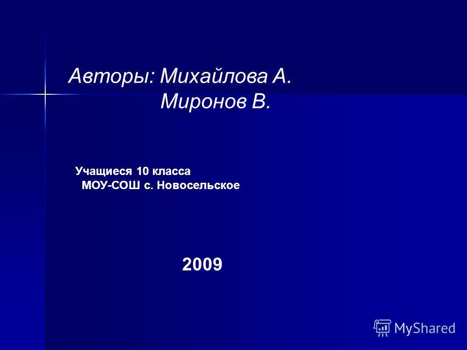 Авторы: Михайлова А. Миронов В. Учащиеся 10 класса МОУ-СОШ с. Новосельское 2009