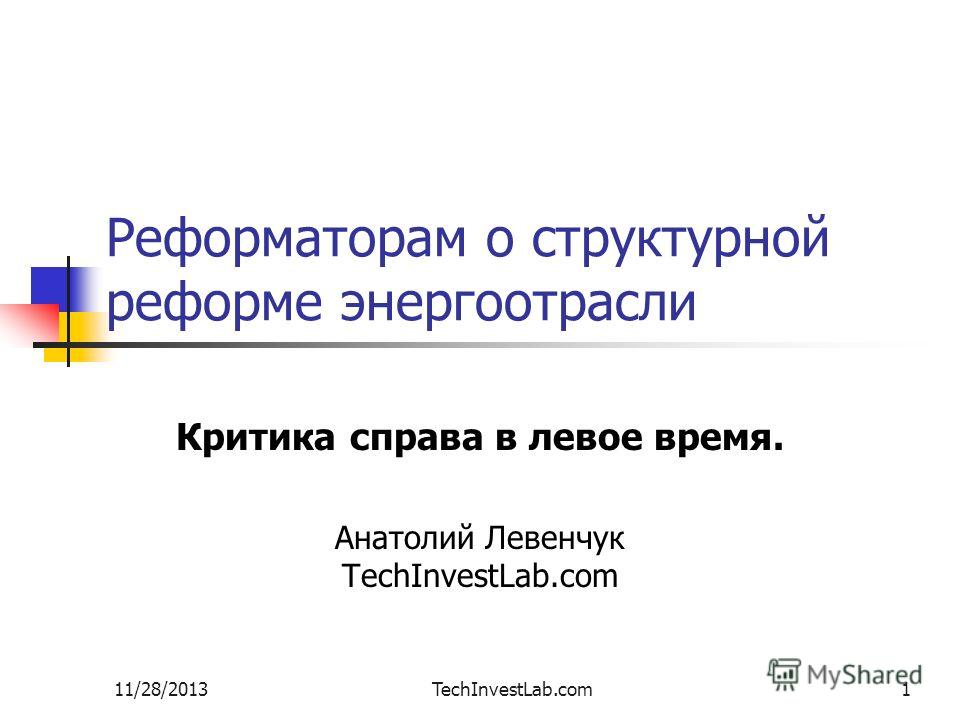 11/28/2013TechInvestLab.com1 Реформаторам о структурной реформе энергоотрасли Критика справа в левое время. Анатолий Левенчук TechInvestLab.com