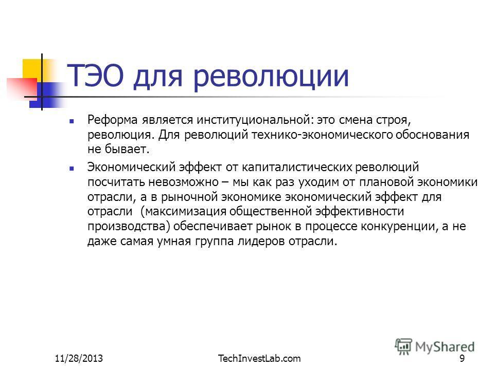 11/28/2013TechInvestLab.com9 ТЭО для революции Реформа является институциональной: это смена строя, революция. Для революций технико-экономического обоснования не бывает. Экономический эффект от капиталистических революций посчитать невозможно – мы к