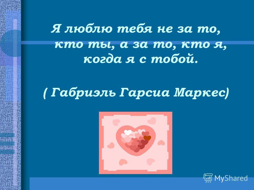 Я люблю тебя не за то, кто ты, а за то, кто я, когда я с тобой. ( Габриэль Гарсиа Маркес)