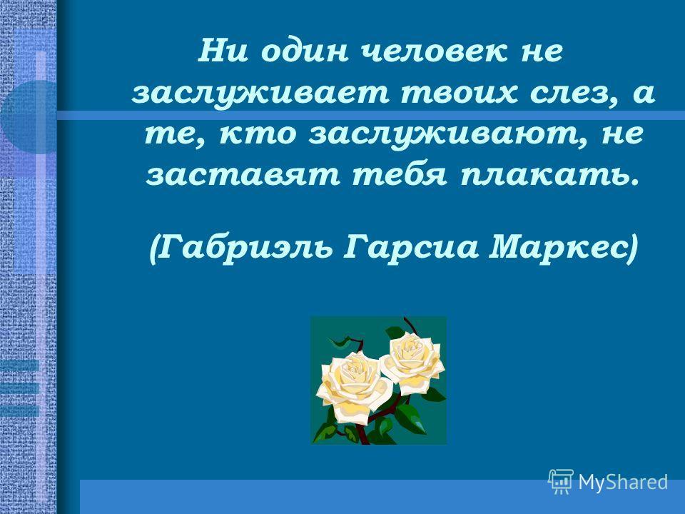 Ни один человек не заслуживает твоих слез, а те, кто заслуживают, не заставят тебя плакать. (Габриэль Гарсиа Маркес)