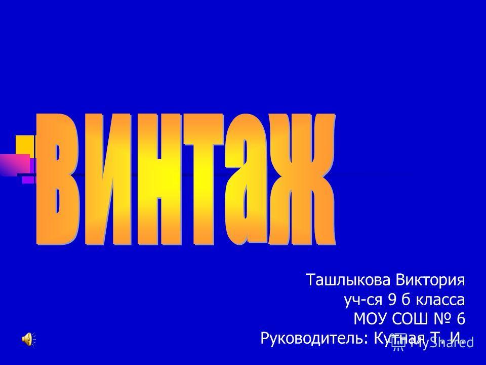Ташлыкова Виктория уч-ся 9 б класса МОУ СОШ 6 Руководитель: Кутная Т. И.