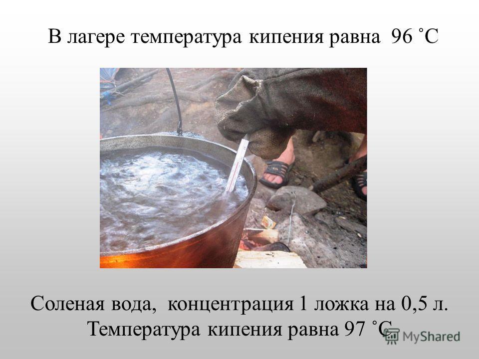 В лагере температура кипения равна 96 ˚С Соленая вода, концентрация 1 ложка на 0,5 л. Температура кипения равна 97 ˚С