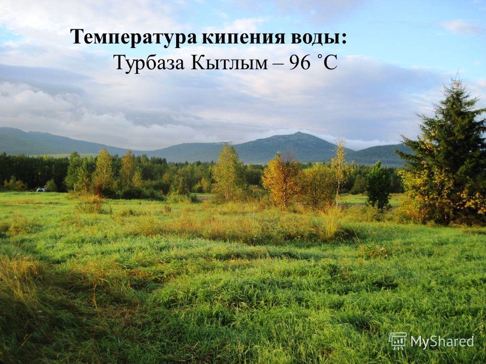 Температура кипения воды: Турбаза Кытлым – 96 ˚С
