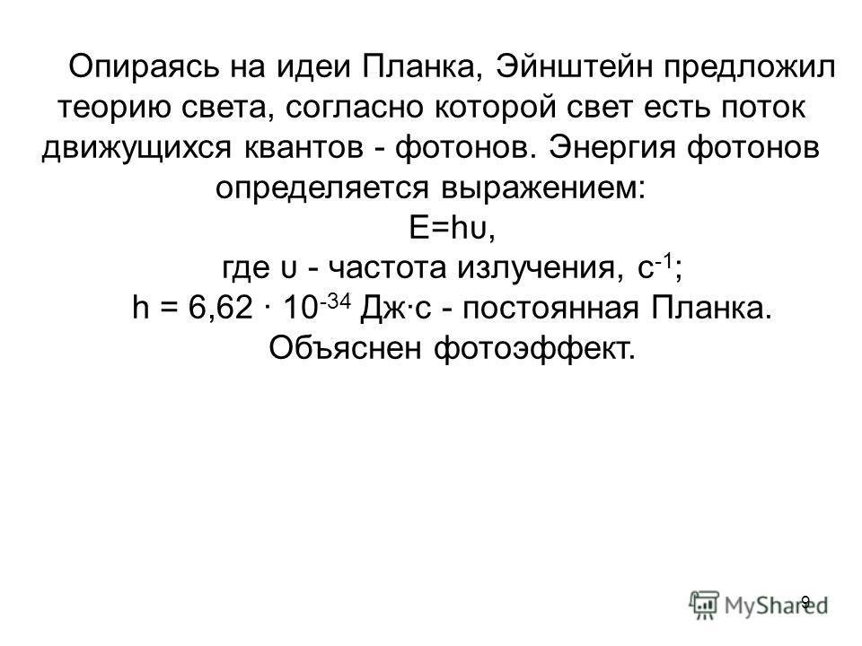 9 Опираясь на идеи Планка, Эйнштейн предложил теорию света, согласно которой свет есть поток движущихся квантов - фотонов. Энергия фотонов определяется выражением: E=hυ, где υ - частота излучения, с -1 ; h = 6,62 10 -34 Джс - постоянная Планка. Объяс