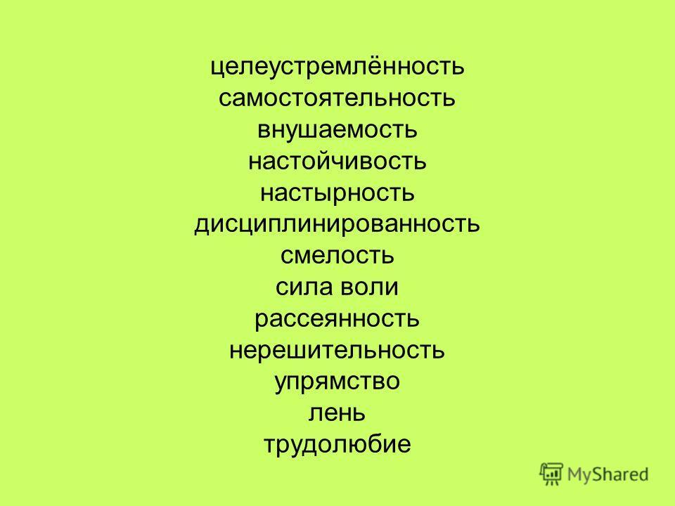 целеустремлённость самостоятельность внушаемость настойчивость настырность дисциплинированность смелость сила воли рассеянность нерешительность упрямство лень трудолюбие
